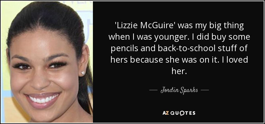 'Lizzie McGuire' was my big thing when I was younger. I did buy some pencils and back-to-school stuff of hers because she was on it. I loved her. - Jordin Sparks