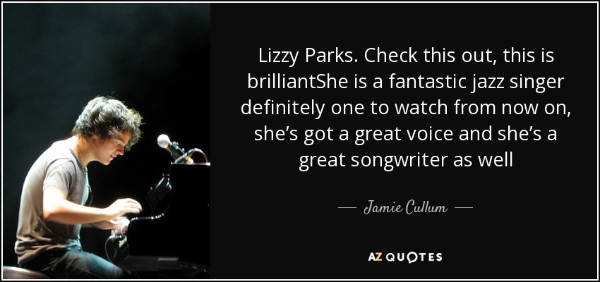 Lizzy Parks. Check this out, this is brilliantShe is a fantastic jazz singer definitely one to watch from now on, she's got a great voice and she's a great songwriter as well - Jamie Cullum