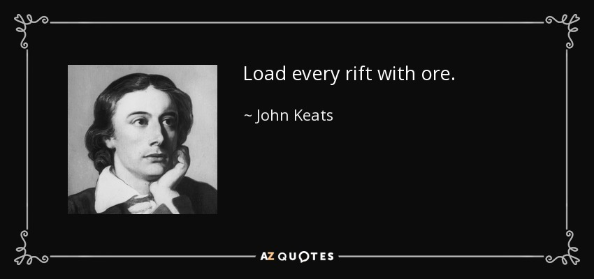 Load every rift with ore. - John Keats
