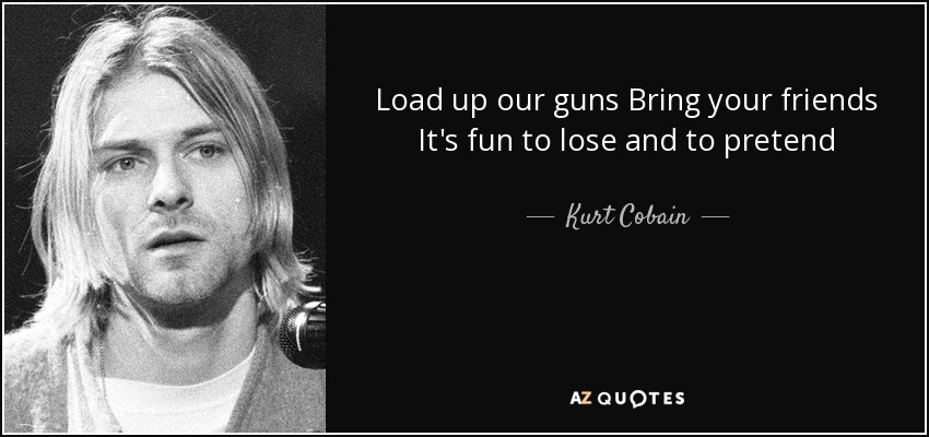 Load up our guns Bring your friends It's fun to lose and to pretend - Kurt Cobain
