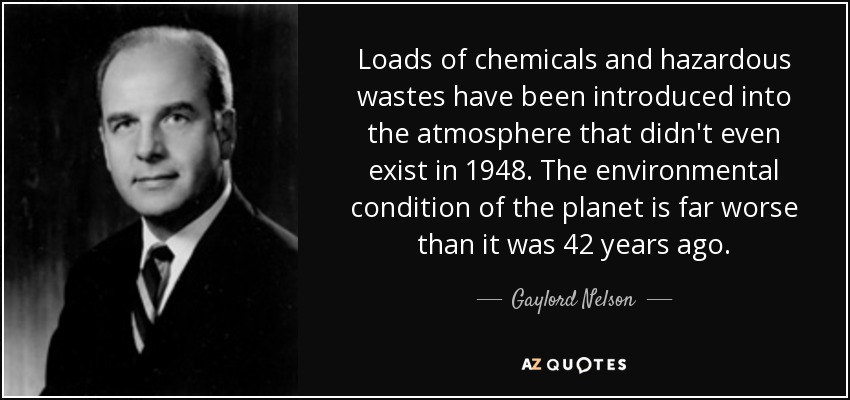 Loads of chemicals and hazardous wastes have been introduced into the atmosphere that didn't even exist in 1948. The environmental condition of the planet is far worse than it was 42 years ago. - Gaylord Nelson