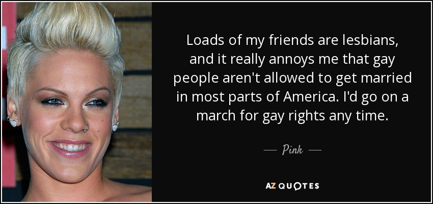 Loads of my friends are lesbians, and it really annoys me that gay people aren't allowed to get married in most parts of America. I'd go on a march for gay rights any time. - Pink