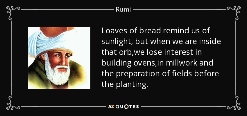 Loaves of bread remind us of sunlight, but when we are inside that orb,we lose interest in building ovens,in millwork and the preparation of fields before the planting. - Rumi