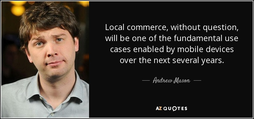 Local commerce, without question, will be one of the fundamental use cases enabled by mobile devices over the next several years. - Andrew Mason