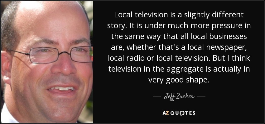 Local television is a slightly different story. It is under much more pressure in the same way that all local businesses are, whether that's a local newspaper, local radio or local television. But I think television in the aggregate is actually in very good shape. - Jeff Zucker
