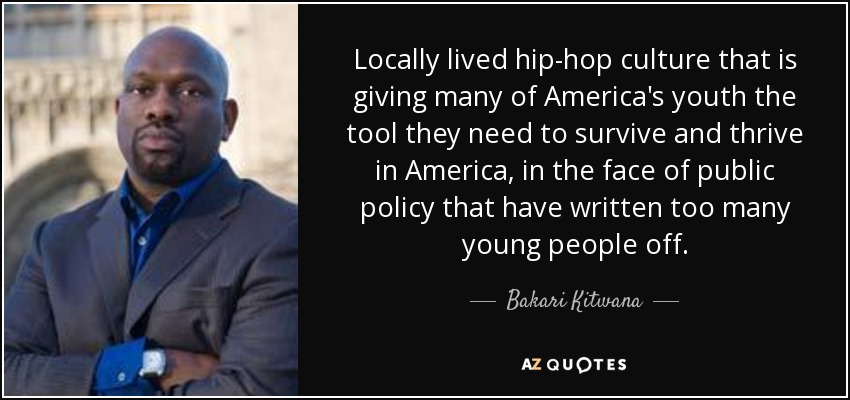 Locally lived hip-hop culture that is giving many of America's youth the tool they need to survive and thrive in America, in the face of public policy that have written too many young people off. - Bakari Kitwana