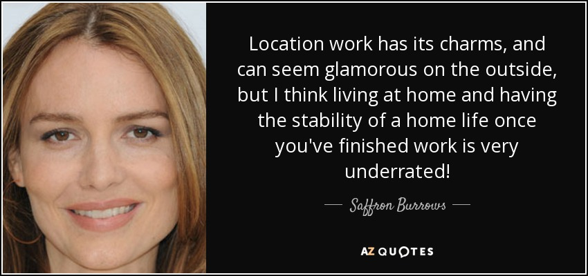 Location work has its charms, and can seem glamorous on the outside, but I think living at home and having the stability of a home life once you've finished work is very underrated! - Saffron Burrows