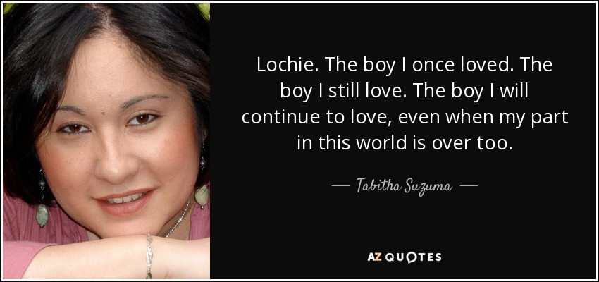 Lochie. The boy I once loved. The boy I still love. The boy I will continue to love, even when my part in this world is over too. - Tabitha Suzuma