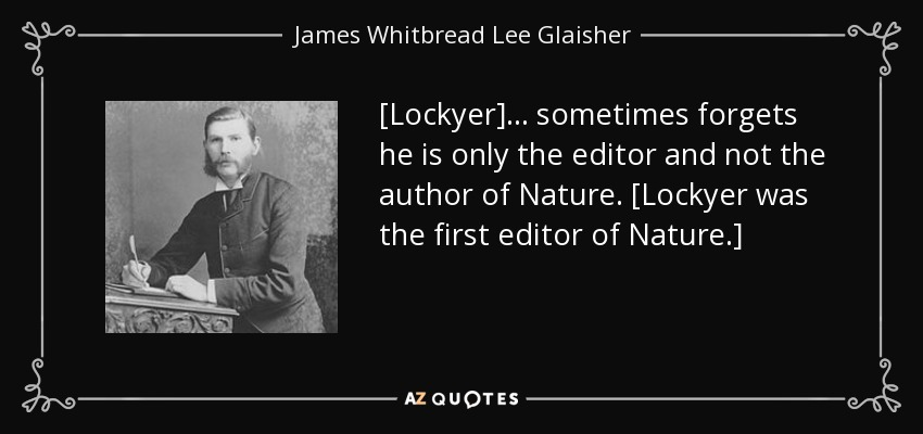 [Lockyer]... sometimes forgets he is only the editor and not the author of Nature. [Lockyer was the first editor of Nature.] - James Whitbread Lee Glaisher