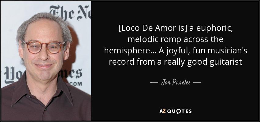 [Loco De Amor is] a euphoric, melodic romp across the hemisphere... A joyful, fun musician's record from a really good guitarist - Jon Pareles
