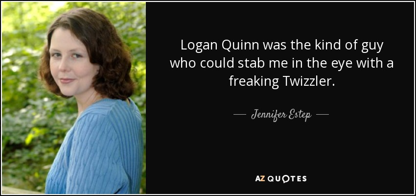 Logan Quinn was the kind of guy who could stab me in the eye with a freaking Twizzler. - Jennifer Estep