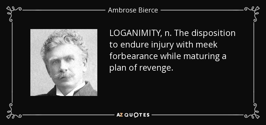 LOGANIMITY, n. The disposition to endure injury with meek forbearance while maturing a plan of revenge. - Ambrose Bierce