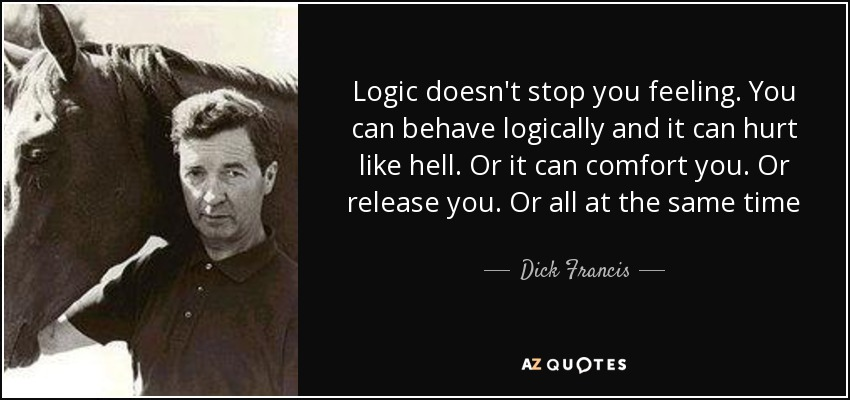 Logic doesn't stop you feeling. You can behave logically and it can hurt like hell. Or it can comfort you. Or release you. Or all at the same time - Dick Francis