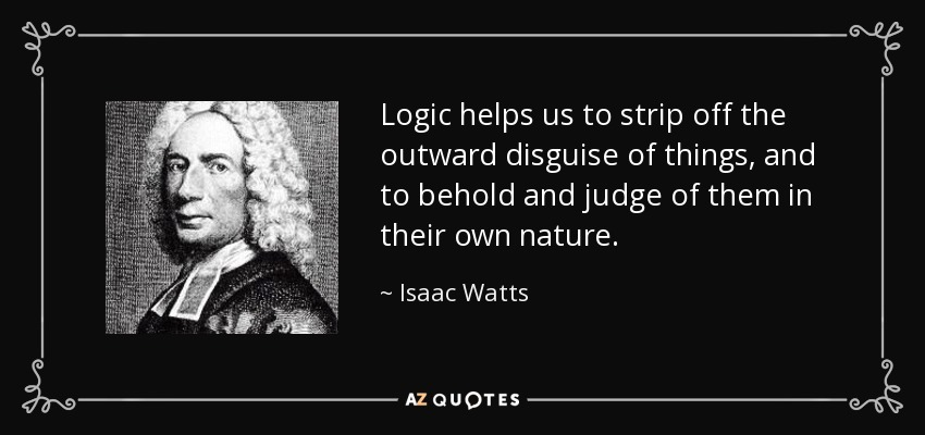 Logic helps us to strip off the outward disguise of things, and to behold and judge of them in their own nature. - Isaac Watts