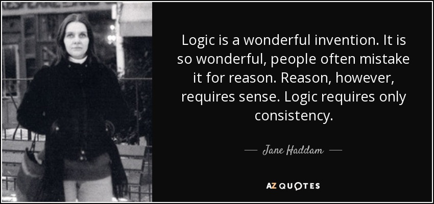 Logic is a wonderful invention. It is so wonderful, people often mistake it for reason. Reason, however, requires sense. Logic requires only consistency. - Jane Haddam