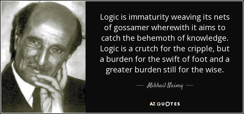 Logic is immaturity weaving its nets of gossamer wherewith it aims to catch the behemoth of knowledge. Logic is a crutch for the cripple, but a burden for the swift of foot and a greater burden still for the wise. - Mikhail Naimy
