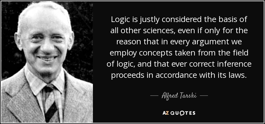 Logic is justly considered the basis of all other sciences, even if only for the reason that in every argument we employ concepts taken from the field of logic, and that ever correct inference proceeds in accordance with its laws. - Alfred Tarski