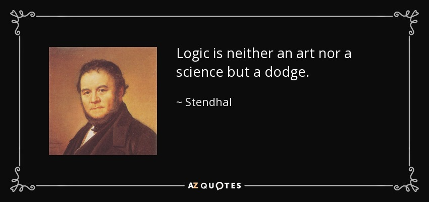 Logic is neither an art nor a science but a dodge. - Stendhal