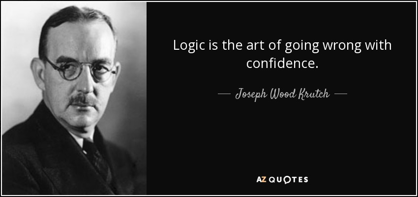 Logic is the art of going wrong with confidence. - Joseph Wood Krutch