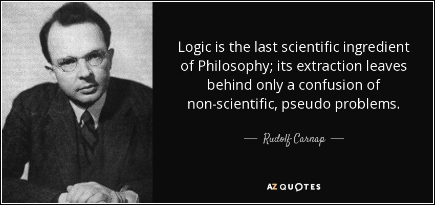 Logic is the last scientific ingredient of Philosophy; its extraction leaves behind only a confusion of non-scientific, pseudo problems. - Rudolf Carnap