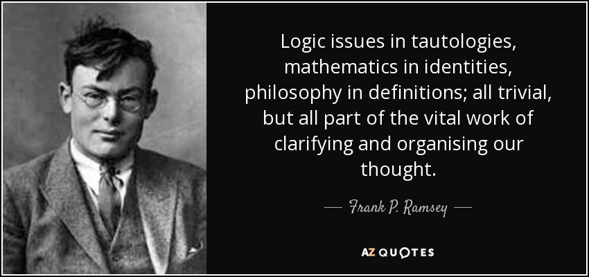 Logic issues in tautologies, mathematics in identities, philosophy in definitions; all trivial, but all part of the vital work of clarifying and organising our thought. - Frank P. Ramsey