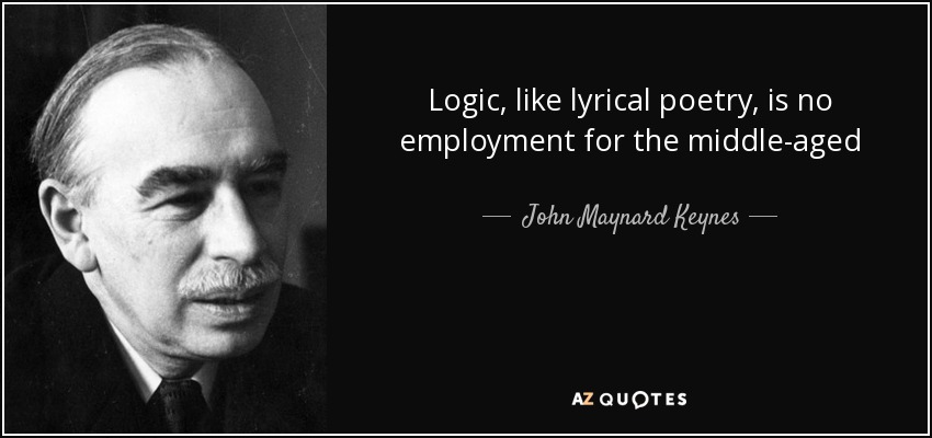 Logic , like lyrical poetry , is no employment for the middle-aged - John Maynard Keynes