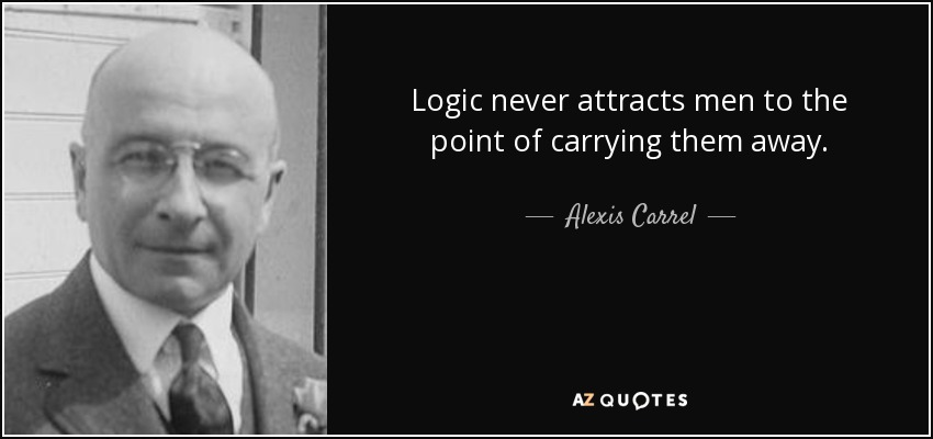 Logic never attracts men to the point of carrying them away. - Alexis Carrel