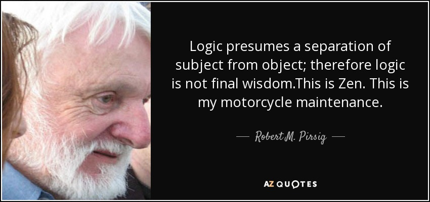 Logic presumes a separation of subject from object; therefore logic is not final wisdom.This is Zen. This is my motorcycle maintenance. - Robert M. Pirsig