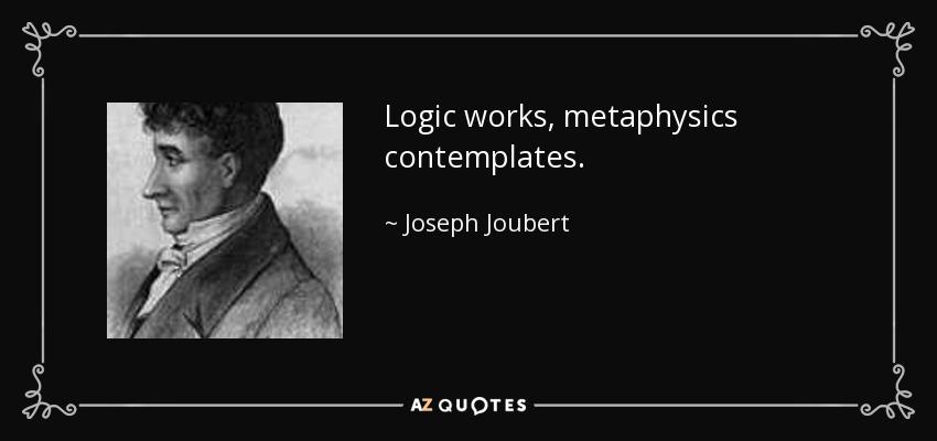 Logic works, metaphysics contemplates. - Joseph Joubert