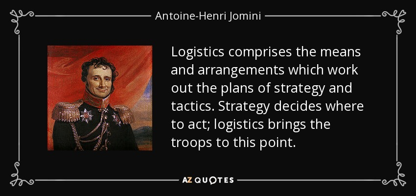 Logistics comprises the means and arrangements which work out the plans of strategy and tactics. Strategy decides where to act; logistics brings the troops to this point. - Antoine-Henri Jomini