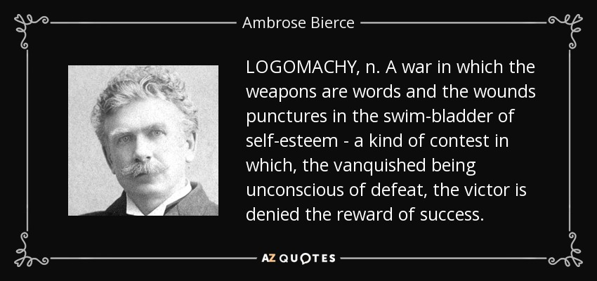 LOGOMACHY, n. A war in which the weapons are words and the wounds punctures in the swim-bladder of self-esteem - a kind of contest in which, the vanquished being unconscious of defeat, the victor is denied the reward of success. - Ambrose Bierce