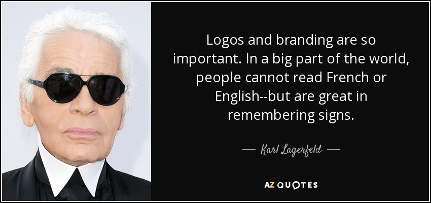 Logos and branding are so important. In a big part of the world, people cannot read French or English--but are great in remembering signs - Karl Lagerfeld