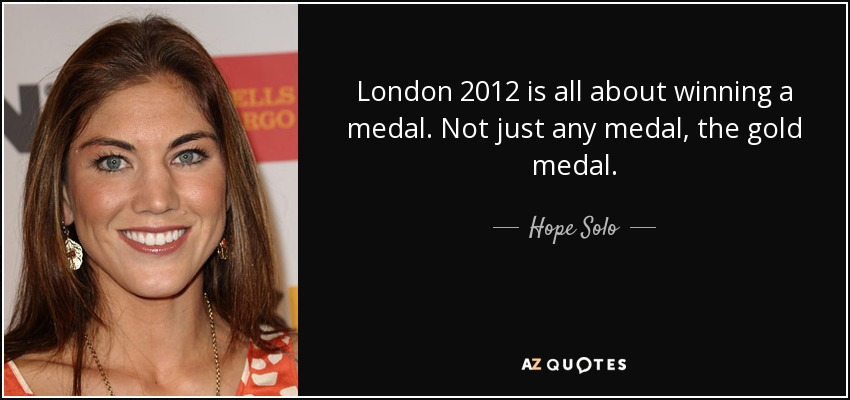 London 2012 is all about winning a medal. Not just any medal, the gold medal. - Hope Solo