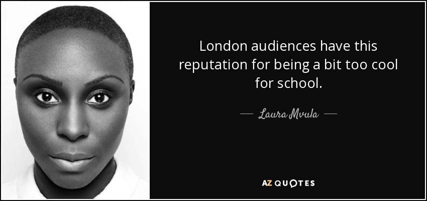 London audiences have this reputation for being a bit too cool for school. - Laura Mvula