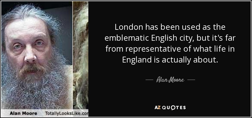 London has been used as the emblematic English city, but it's far from representative of what life in England is actually about. - Alan Moore