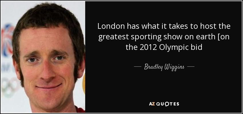 London has what it takes to host the greatest sporting show on earth [on the 2012 Olympic bid - Bradley Wiggins