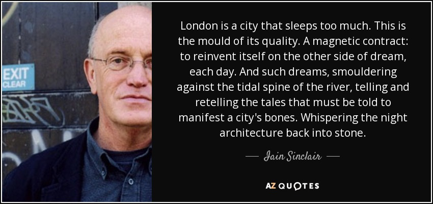 London is a city that sleeps too much. This is the mould of its quality. A magnetic contract: to reinvent itself on the other side of dream, each day. And such dreams, smouldering against the tidal spine of the river, telling and retelling the tales that must be told to manifest a city's bones. Whispering the night architecture back into stone. - Iain Sinclair