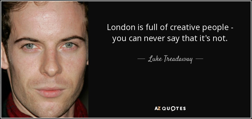 London is full of creative people - you can never say that it's not. - Luke Treadaway