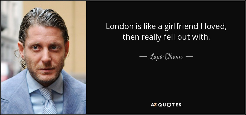 London is like a girlfriend I loved, then really fell out with. - Lapo Elkann