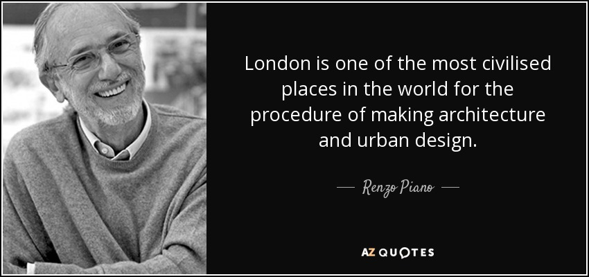 London is one of the most civilised places in the world for the procedure of making architecture and urban design. - Renzo Piano