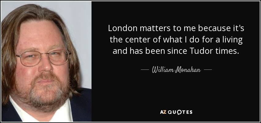 London matters to me because it's the center of what I do for a living and has been since Tudor times. - William Monahan