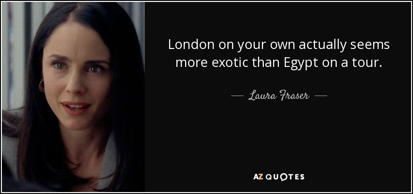 London on your own actually seems more exotic than Egypt on a tour. - Laura Fraser