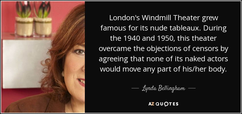 London's Windmill Theater grew famous for its nude tableaux. During the 1940 and 1950, this theater overcame the objections of censors by agreeing that none of its naked actors would move any part of his/her body. - Lynda Bellingham