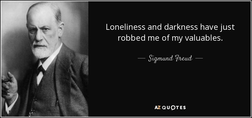 Loneliness and darkness have just robbed me of my valuables. - Sigmund Freud