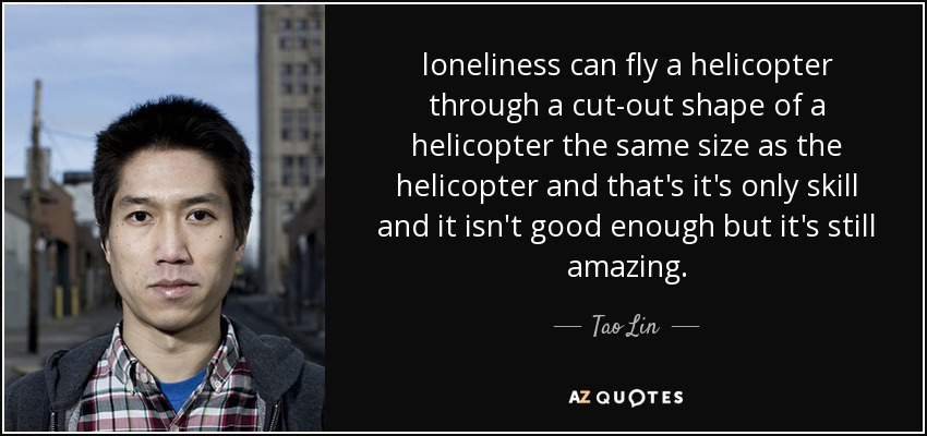 loneliness can fly a helicopter through a cut-out shape of a helicopter the same size as the helicopter and that's it's only skill and it isn't good enough but it's still amazing. - Tao Lin