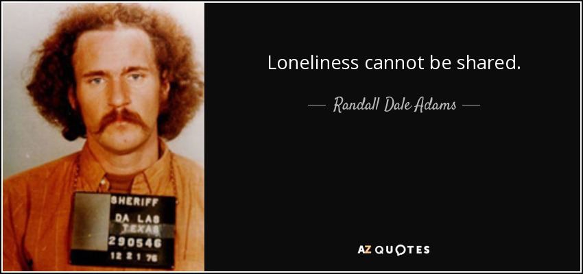 Loneliness cannot be shared. - Randall Dale Adams