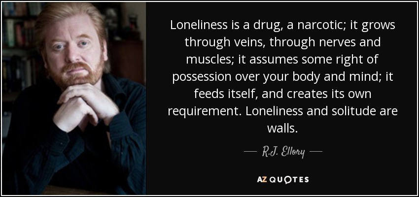 Loneliness is a drug, a narcotic; it grows through veins, through nerves and muscles; it assumes some right of possession over your body and mind; it feeds itself, and creates its own requirement. Loneliness and solitude are walls. - R.J. Ellory