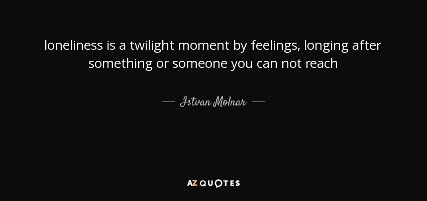 loneliness is a twilight moment by feelings, longing after something or someone you can not reach - Istvan Molnar