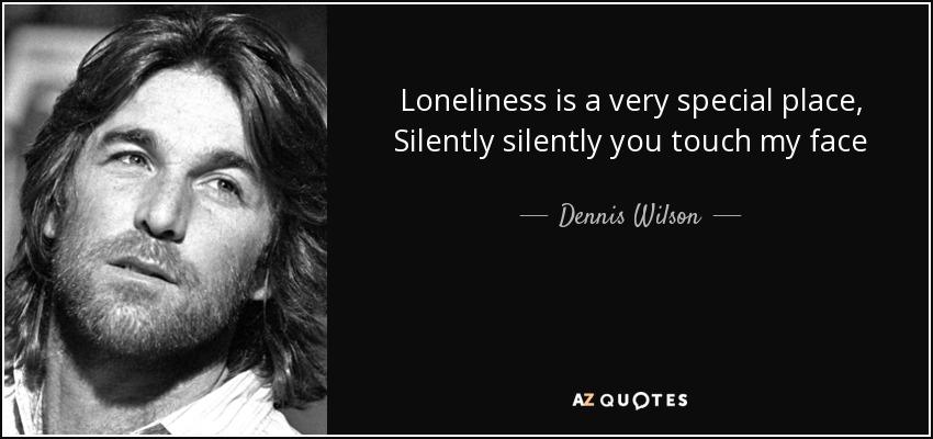 Loneliness is a very special place, Silently silently you touch my face - Dennis Wilson