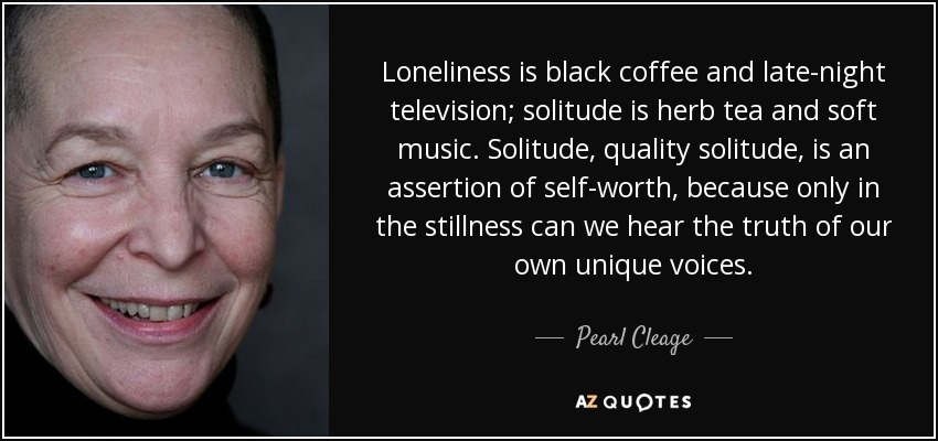 Loneliness is black coffee and late-night television; solitude is herb tea and soft music. Solitude, quality solitude, is an assertion of self-worth, because only in the stillness can we hear the truth of our own unique voices. - Pearl Cleage